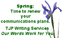 Spring: Time to renew your communications plans. TJP Writing Services. Our Words Work for You.
